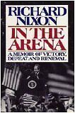 In the Arena: A Memoir of Victory, Defeat, and Renewal by Richard Nixon
