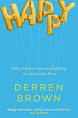 Happy: Why More or Less Everything is Absolutely Fine, Brown, Derren, Good, Hard