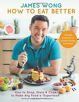 How to Eat Better: How to Shop, Store & Cook to Make Any Food ... by Wong, James