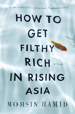 How to Get Filthy Rich in Rising Asia: A Novel by Mohsin Hamid
