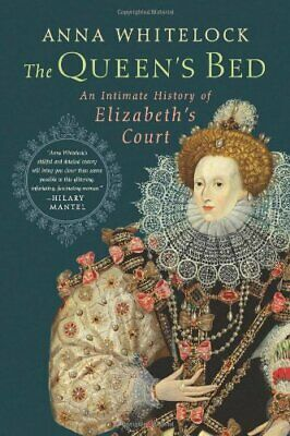 The Queen's Bed: An Intimate History of Elizabeth's Court by Whitelock, Anna The