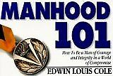 Manhood 101: How to Be a Man of Courage and Integrity in a World of Compromise b