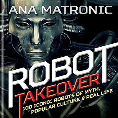 Robot Takeover: 100 Iconic Robots of Myth, Popular Culture & R..., Matronic, Ana