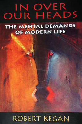 In Over Our Heads: The Mental Demands of Modern Life by Robert Kegan. Paperback