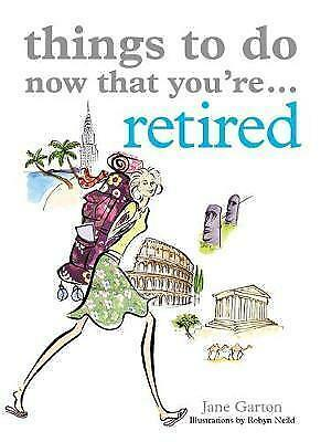 Things To Do Now That You're Retired by Garton, Jane