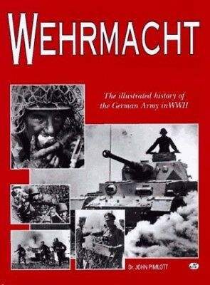 Wehrmacht: The Illustrated History of the German Army in Wwii by Pimlot, John