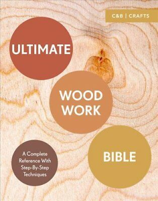 Ultimate Woodwork Bible: A Complete Reference with Step-by-Step Techniques by...