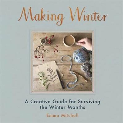 Making Winter: A Creative Guide for Surviving the Winter Months by Emma...