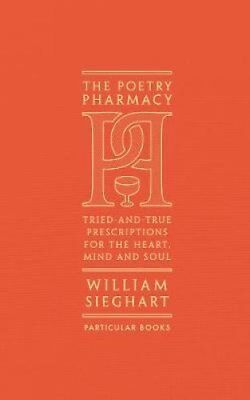 The Poetry Pharmacy: Tried-and-True Prescriptions for the Heart, Mind and...