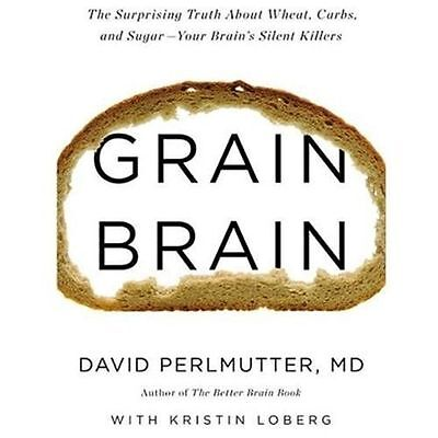 Grain Brain : The Surprising Truth about Wheat, Carbs, and Sugar--Your Brain's S