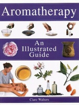 Aromatherapy: an illustrated guide by Clare Walters (Paperback)