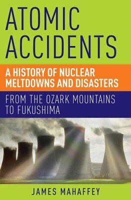 Atomic Accidents A History of Nuclear Meltdowns and Disasters: ... 9781605986807