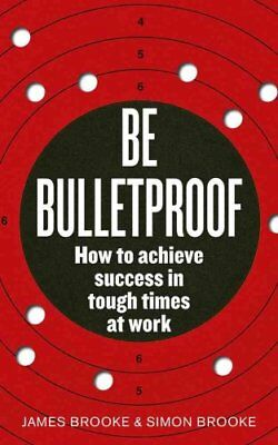 Be Bulletproof How to achieve success in tough times at work 9780091939816