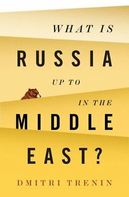 What Is Russia Up To in the Middle East? by Dmitri V. Trenin 9781509522316