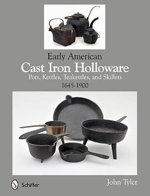 Early American Cast Iron Holloware 1645-1900 : Pots, Kettles, Teakettles, and...