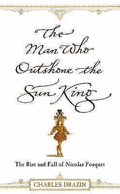 The Man Who Outshone the Sun King: The Rise and Fall of Nicolas-ExLibrary