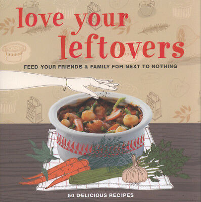 Love your leftovers: feed your friends & family for next to nothing (Hardback)