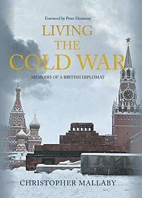 Living the Cold War: Memoirs of a British Diplomat by Mallaby, Sir Christopher