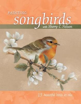 Painting Songbirds With Sherry C. Nelson: 15 Beautiful Birds in Oil, Sherry C. N