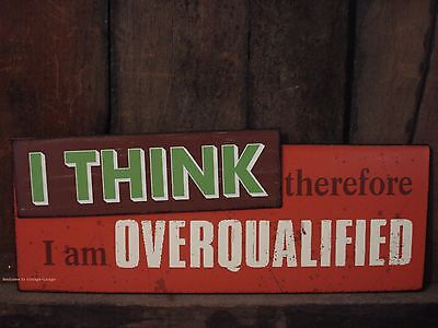 I THINK THEREFORE OVERQUALIFIED METAL DECOR* humor funny office shop mancave