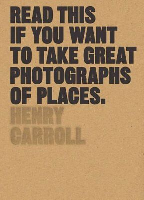 Read This if You Want to Take Great Photographs of Places by Henry Carroll...