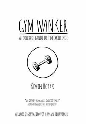 Gym Wanker a Foolproof Guide to Gym Excellence A Close Observat... 9780955776946