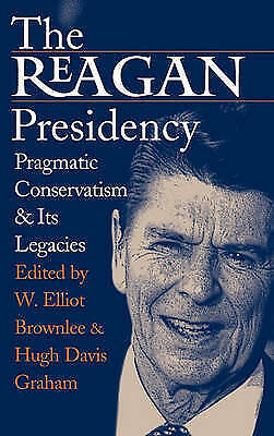 The Reagan Presidency: Pragmatic Conservatism and Its Legacies by