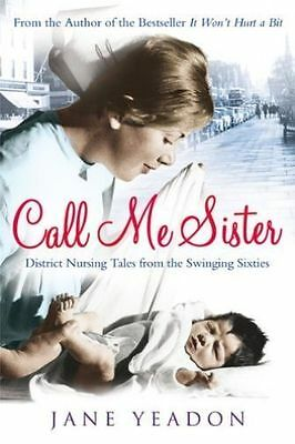 Call Me Sister: District Nursing Tales from the Swinging Sixties by Jane Yeadon