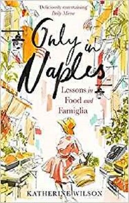 Only in Naples: Lessons in Food and Famiglia, Wilson, Katherine, New condition,
