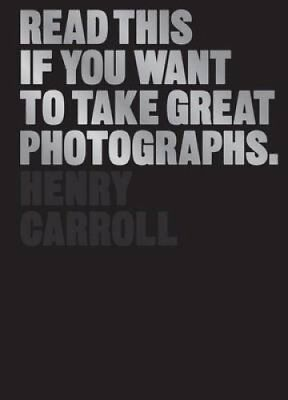 Read This If You Want to Take Great Photographs by Henry Carroll 9781780673356