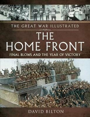The Great War Illustrated - The Home Front Final Blows and the ... 9781473833685