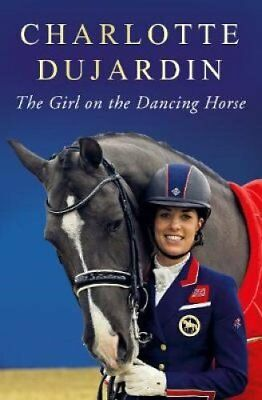 The Girl on the Dancing Horse: Charlotte Dujardin and Valegro by Charlotte...