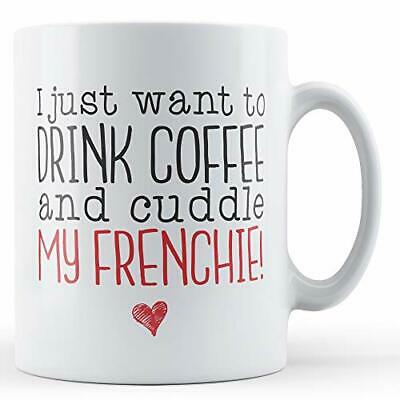I just want to Drink Coffee and Cuddle my Frenchie! - Printed Mug
