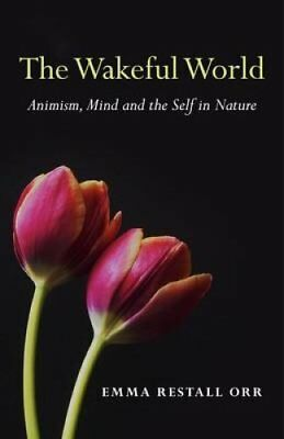 The Wakeful World: Animism, Mind and the Self in Nature by Emma Restall Orr...