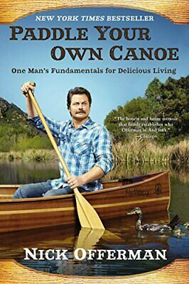 Paddle Your Own Canoe : One Man's Fundamentals for Delicious... by Nick Offerman