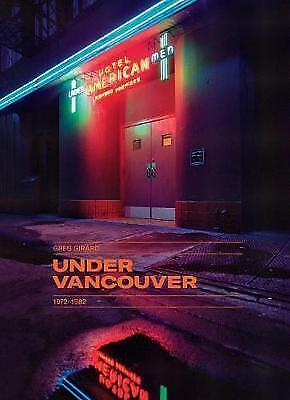 Greg Girard: Under Vancouver 1972 - 1982: Under Vancouver 1972 - 1982 by...