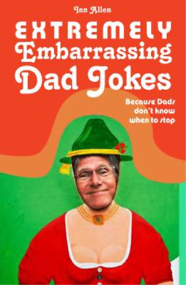 Extremely Embarrassing Dad Jokes: Because Dads Don t Know When to Stop, Ian Alle