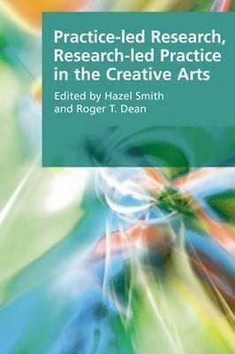 NEW Practice-led Research, Research-led Practice in the Creative Arts By Roger T