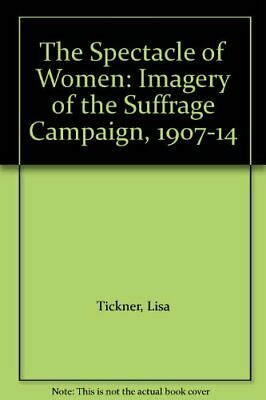 The Spectacle of Women: Imagery of the Suffrage Ca... by Tickner, Lisa Paperback