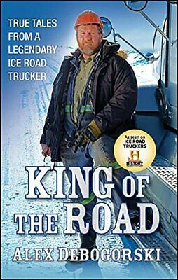 King of the Road: True Tales from a Legendary Ice Road Tr... by Debogorski, Alex