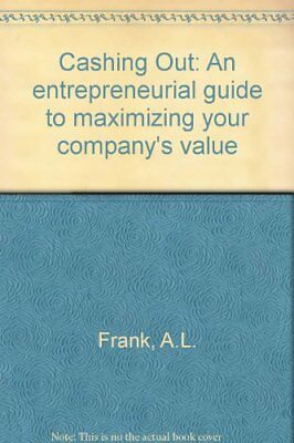 Cashing Out: An entrepreneurial guide to maximizing your companys value