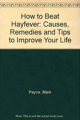How to Beat Hayfever: Causes, Remedies and Tips to I... by Payne, Mark Paperback