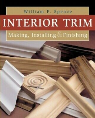 INTERIOR TRIM: Making, Installing and Finishing by Spence, William P. Paperback