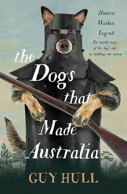 NEW The Dogs that Made Australia By Guy Hull Paperback Free Shipping