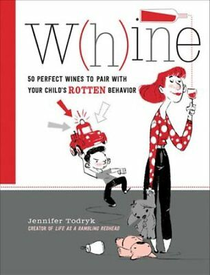Whine: 50 Perfect Wines to Pair with Your Child's Rotten Behavior by Jennifer...