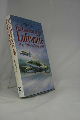 The Last Year of the Luftwaffe: May 1944 to May 1945 by Alfred Price Hardback