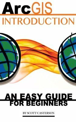 ArcGIS Introduction: An Easy Guide for Beginners by Casterson, Scott Book The