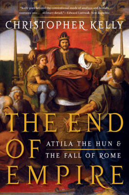 The end of empire: Attila the Hun & the Fall of Rome by Christopher Kelly