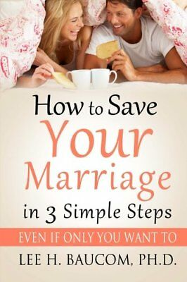 How To Save Your Marriage In 3 Simple Steps: Even If Only YOU Want To! By Dr. L