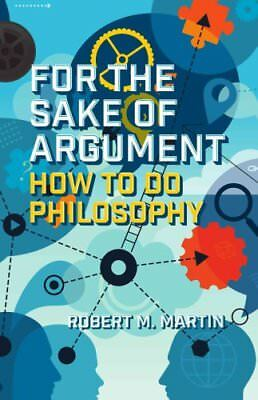 For the Sake of Argument How to Do Philosophy by Robert M. Martin 9781554813377
